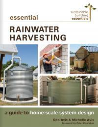 Essential rainwater harvesting a guide to home scale system design by Rob Avis and Michelle Avis
