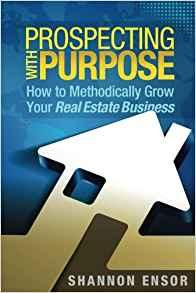 Prospecting with purpose how to methodically grow your real estate business by Shannon Ensor